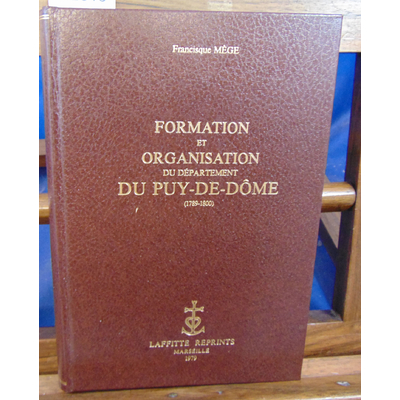 Mège Francisque : Formation et organisation du département du  PUY-DE-DOME.(1789-1800)...