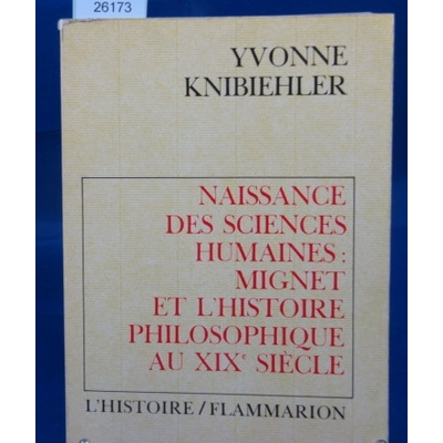 KNIBIEHLER Yvonne : Naissance des sciences humaine: mignet et l'histoire philiosophique au xixe siècle...