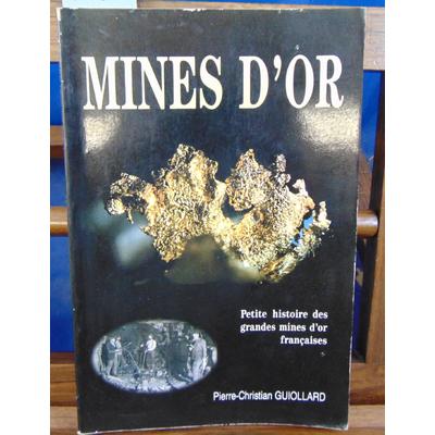 Guiollard Pierre-Christian : Mines d'or : Petite histoire des grandes mines d'or françaises...