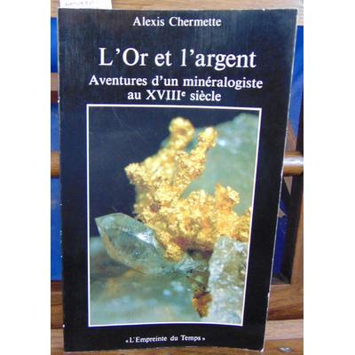 Chermette Alexis : L'Or et l'argent, aventure d'un minéralogiste au XVIIIe...