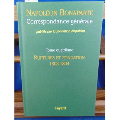 Napoléon Bonaparte  : Correspondance générale. tome 4 Ruptures et fondation 1803-1804...