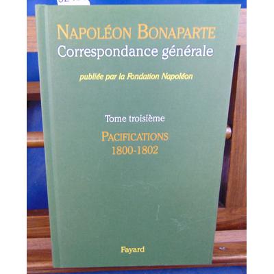 Napoléon Bonaparte  : Correspondance générale. tome 3 :  Pacifications 1800-1802...