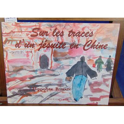Romain Hippolyte : Sur les traces d'un jésuite en Chine : Les carnets d'Hippolyte Romain...