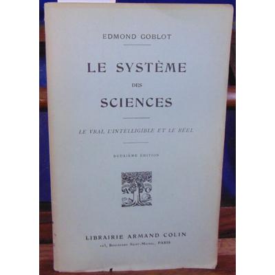 GOBLOT Edmond : Le système des sciences le vrai, l'intelligible et le réel...