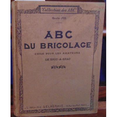 JOE ONCLE : ABC du bricolage un guide pour les amateurs de bric a brac...