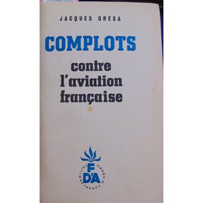GRESA JACQUES : Complots contre l'aviation française un épisode de la lutte pour l'indépendance nationale...