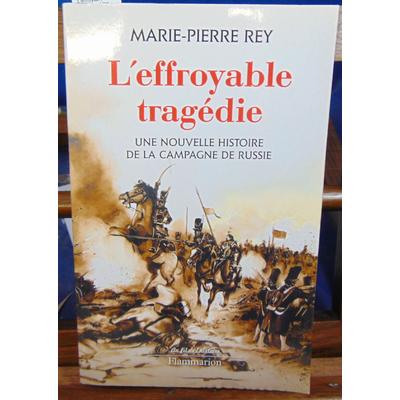 Rey Marie-Pierre : L'effroyable tragédie : Une nouvelle histoire de la campagne de Russie...
