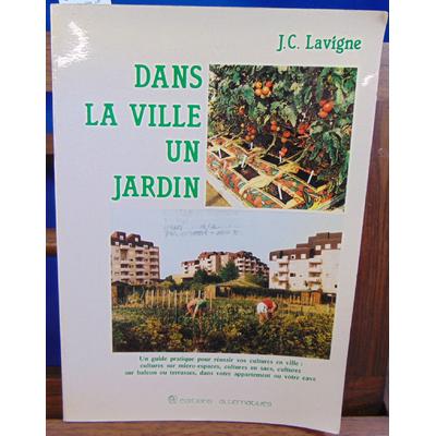 Lavigne J. C : Dans la ville, un jardin : Un guide pratique pour réussir vos cultures en ville, cultures sur m