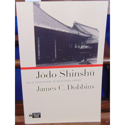 Dobbins James C : Jodo Shinshu: Shin Buddhism in Medieval Japan (Anglais)...