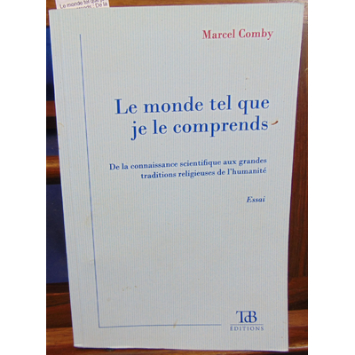 Comby Marcel : Le monde tel que je le comprends : De la connaissance scientifique aux grandes traditions relig
