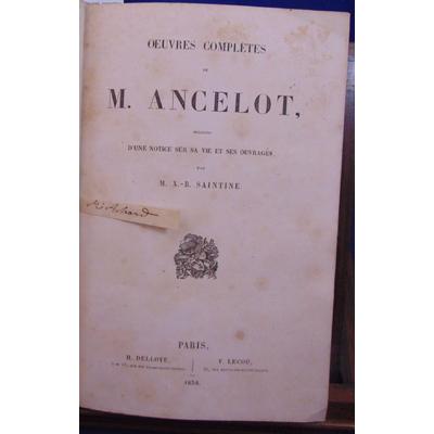 : Oeuvres  complètes de M. Ancelot precedees d'une notice sur sa vie et ses ouvrages par M. X.-B. Saintine..
