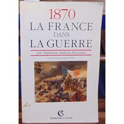 Audoin-Rouzeau Stéphane : 1870 La France dans la guerre...