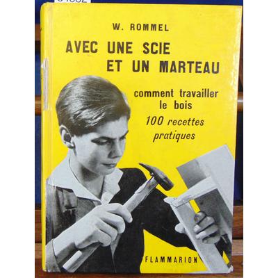 Rommel W : Avec une scie et un marteau - Comment travailler le bois - 100 recettes pratiques...