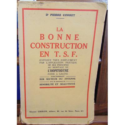 Corret Dr Pierre : La bonne construction en T. S. F., exposée très simplement pratique de ses principes au mon