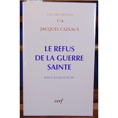 Cazeaux Jacques : Le refus de la guerre sainte. Josué, Juges et Ruth...