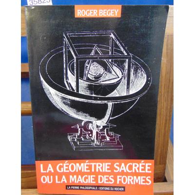 Begey Roger : La géométrie sacrée ou La Magie des formes...