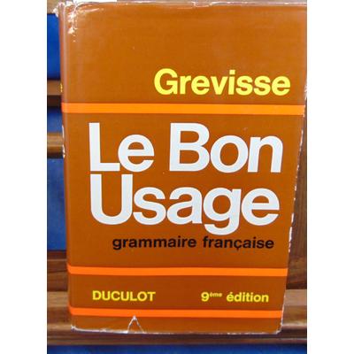 Grevisse  : Le bon usage  Grammaire française avec des remarques sur la langue française d'aujourd'hui...