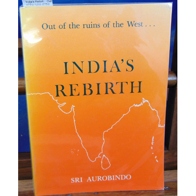 Aurobindo  : India's Rebirt :  Out of the ruins of the West : a selection from Sri Aurobindo's writings, talks