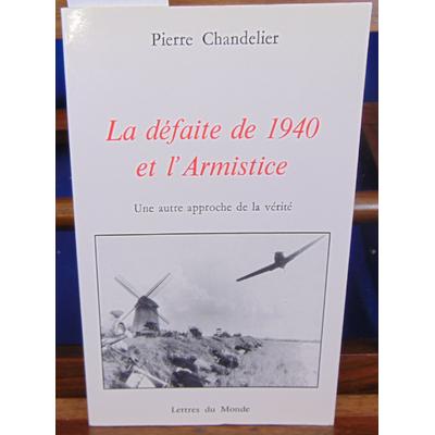 chandelier Pierre : LA DEFAITE DE 1940 ET L'ARMISTICE. Une autre approche de la vérité...