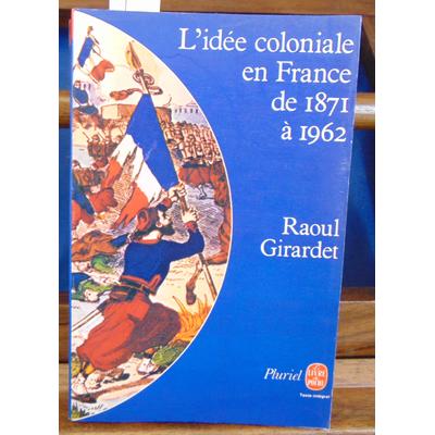 Girardet Raoul : l'idee coloniale en france : de 1871 à 1962...