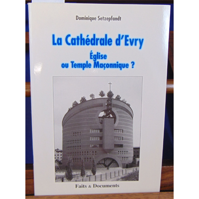 Setzepfandt Dominique : La Cathédrale d'Evry. Eglise ou Temple Maçonnique ?...