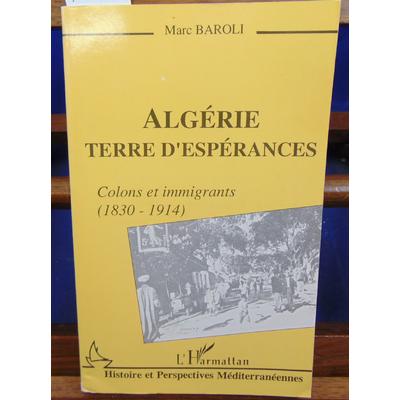 Baroli Marc : Algérie Terre d'espérance : Colons et immigrants, 1830-1914...