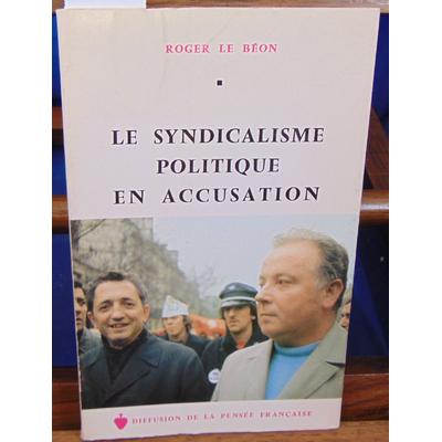 Béon Roger Le : Le syndicalisme politique en accusation...