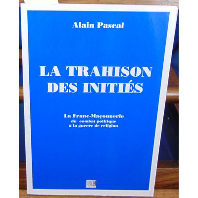 Pascal Alain : La Trahison des Inities - la Franc-Maçonnerie, du Combat Politique à la Guerre de Religion...