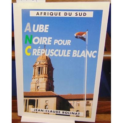 Rolinat Jean-Claude : Afrique du Sud . Aube noire pour crépuscule blanc...