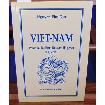 Duc Nguyen Phu : Viet-Nam. : Pourquoi les Etats-Unis ont-ils perdu la guerre ?...
