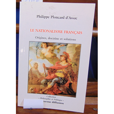 Assac P. Ploncard : Le Nationalisme Français. Origines, doctrine et solutions...