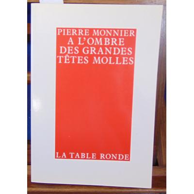 Monnier Pierre : A l'ombre des grandes têtes molles...