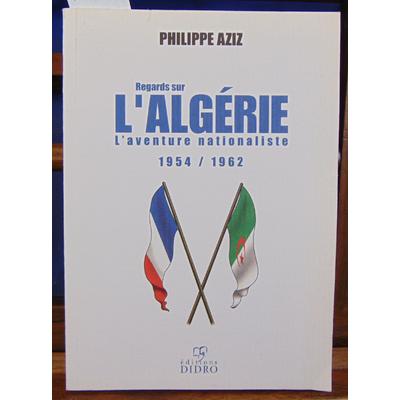 Aziz Philippe : Regards sur l'Algérie. L'aventure nationaliste 1954 1962...