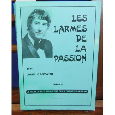 Castano José : Les larmes de la passion. roman, le récit le plus émouvant de la guerre d'Algérie ...