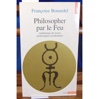Bonardel Françoise : PHILOSOPHER PAR LE FEU. Anthologie de textes alchimiques occidentaux...