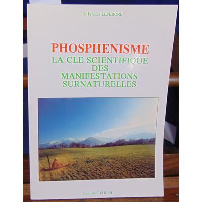 Lefebure Dr Francis : Phosphenisme la clé scientifique des manifestations surnaturelles...