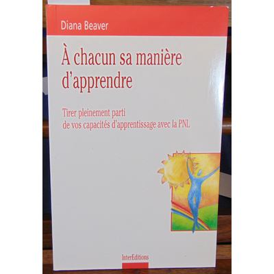 Beaver Diana : A chacun sa manière d'apprendre : Tirer pleinement parti de vos capacités d'apprentissage avec