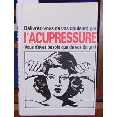: Delivrez-vous de vos douleurs par l'Acupressure. Vous n'avez besoin que de vos doigts...