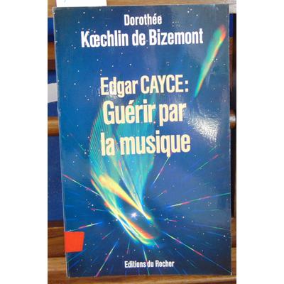 Bizemont Dorothée Koechlin : Edgar Cayce : guérir par la musique...