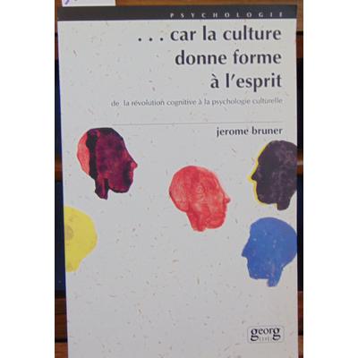 Bruner Jerome : ...car la culture donne forme à l'esprit : De la révolution cognitive à la psychologie culture