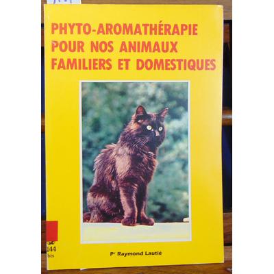 Lautié Raymond : Phyto-Aromathérapie pour nos animaux familiers et domestiques...