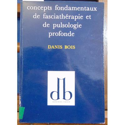 Bois Danis : Concepts fondamentaux de fasciathérapie et de pulsologie profonde...