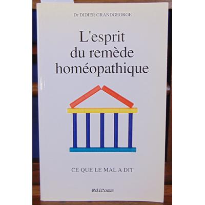 Grandgeorge Didier : L'Esprit du remède homéopathique : Ce que le mal a dit...