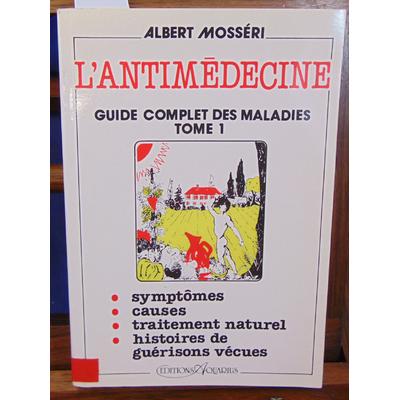 Mosséri  : L'antimédecine. Tome 1, guide complet des maladies...
