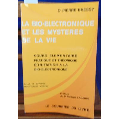 Bressy Dr Pierre : La bio-electronique et les mystères de la vie. : Cours élémentaire pratique et théorique d'