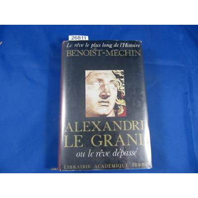 Benoist-Méchin : Alexandre Le Grand ou le reve depasse ...