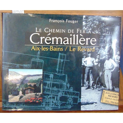 Fouger  : Le chemin de fer à crémaillère : Aix-les-Bains/ Le Revard (Savoie, 1892-1937)...
