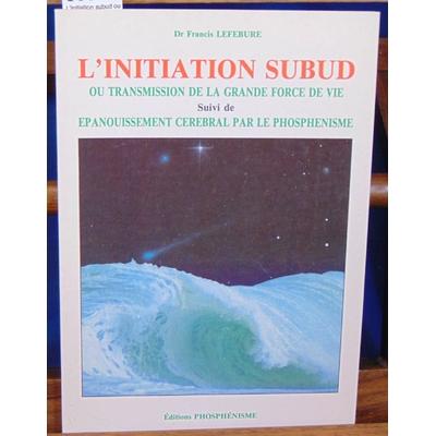 Lefebure  : L'initiation subud ou transmission de la grande force de vie Suivi de Épanouissement cérébral par