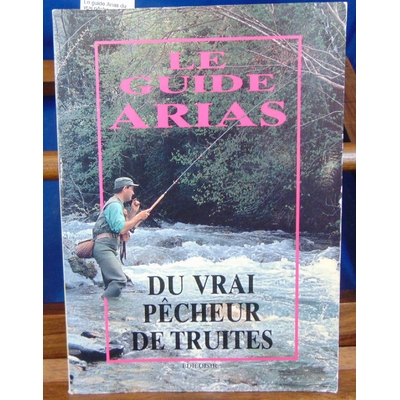 Arias  : Le guide Arias du vrai pêcheur de Truite...