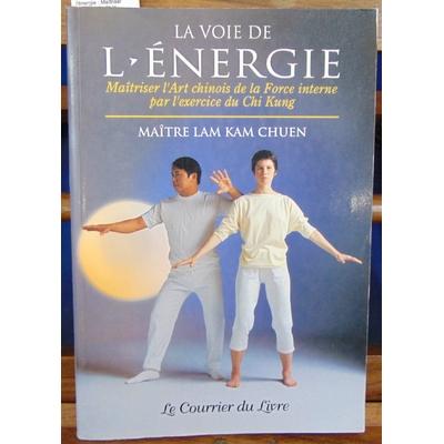 Chuen Lam Kam : La Voie de l'énergie : Maîtriser l'art chinois de la force interne par l'exercice du chi kung.